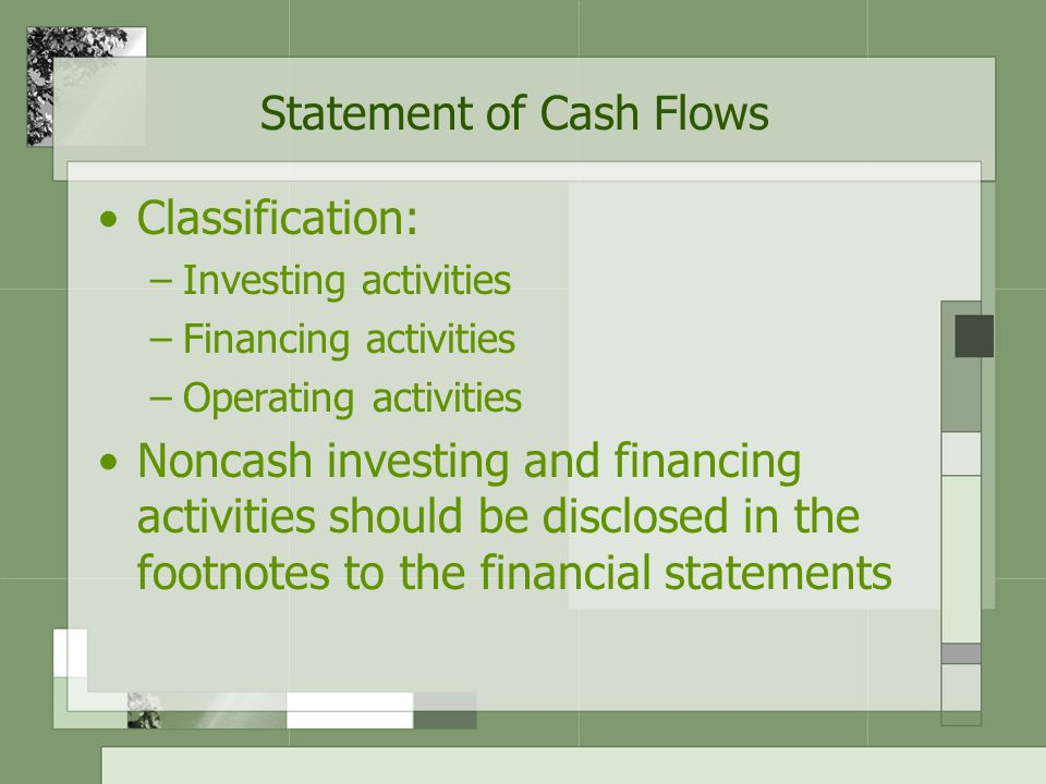 Statement of Cash Flows Classification: –Investing activities –Financing activities –Operating activities Noncash investing and financing activities should be disclosed in the footnotes to the financial statements