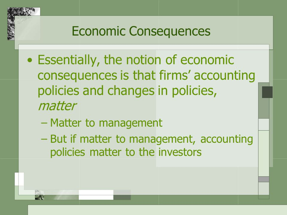 Economic Consequences Essentially, the notion of economic consequences is that firms' accounting policies and changes in policies, matter –Matter to management –But if matter to management, accounting policies matter to the investors