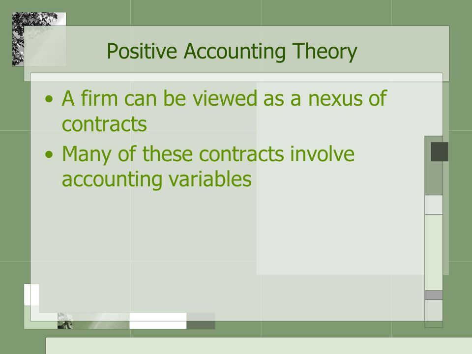 Positive Accounting Theory A firm can be viewed as a nexus of contracts Many of these contracts involve accounting variables