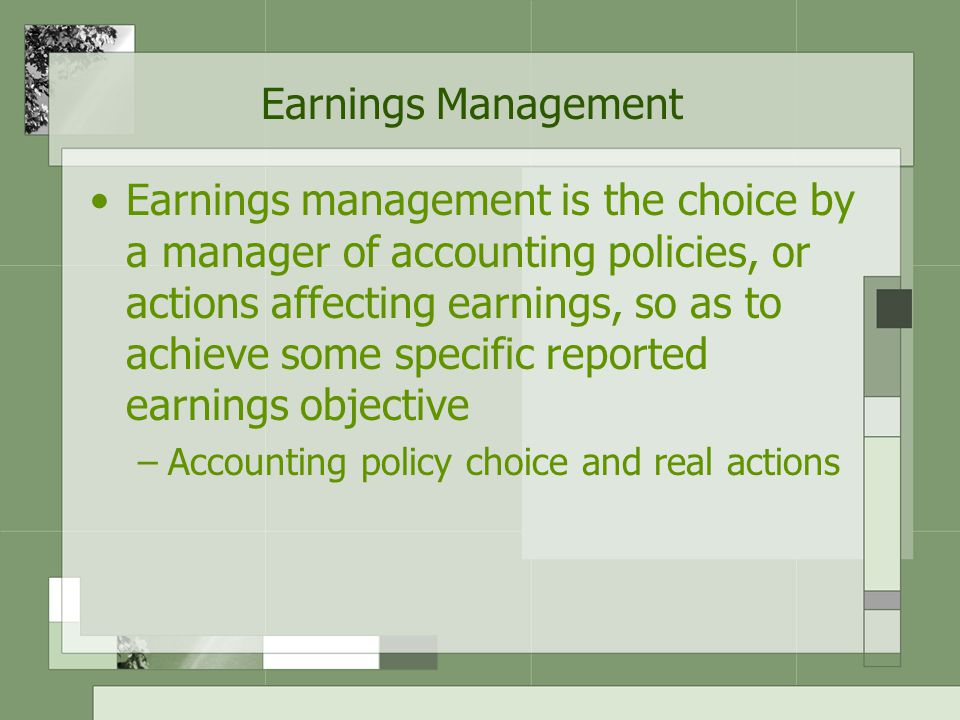 Earnings Management Earnings management is the choice by a manager of accounting policies, or actions affecting earnings, so as to achieve some specific reported earnings objective –Accounting policy choice and real actions