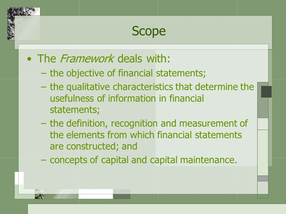 Scope The Framework deals with: –the objective of financial statements; –the qualitative characteristics that determine the usefulness of information in financial statements; –the definition, recognition and measurement of the elements from which financial statements are constructed; and –concepts of capital and capital maintenance.