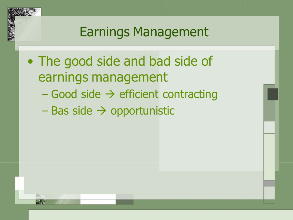 Earnings Management The good side and bad side of earnings management –Good side  efficient contracting –Bas side  opportunistic