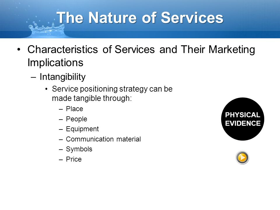 The Nature of Services Characteristics of Services and Their Marketing Implications –Intangibility Service positioning strategy can be made tangible t