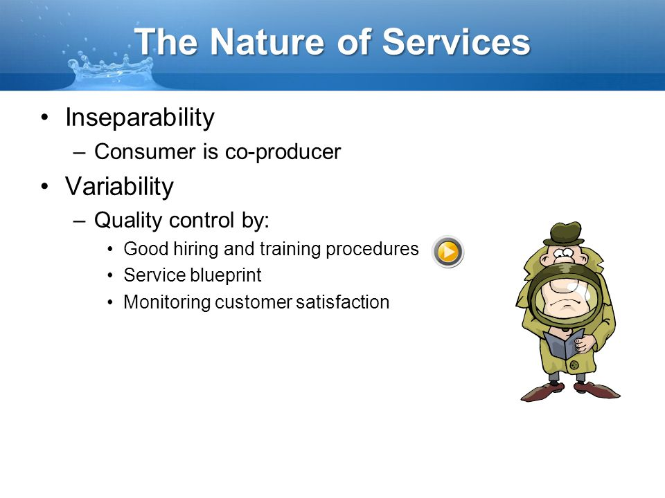 The Nature of Services Inseparability –Consumer is co-producer Variability –Quality control by: Good hiring and training procedures Service blueprint