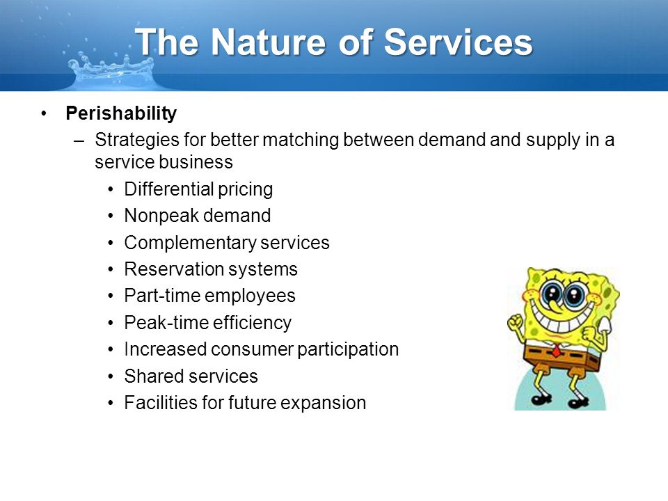The Nature of Services Perishability –Strategies for better matching between demand and supply in a service business Differential pricing Nonpeak dema