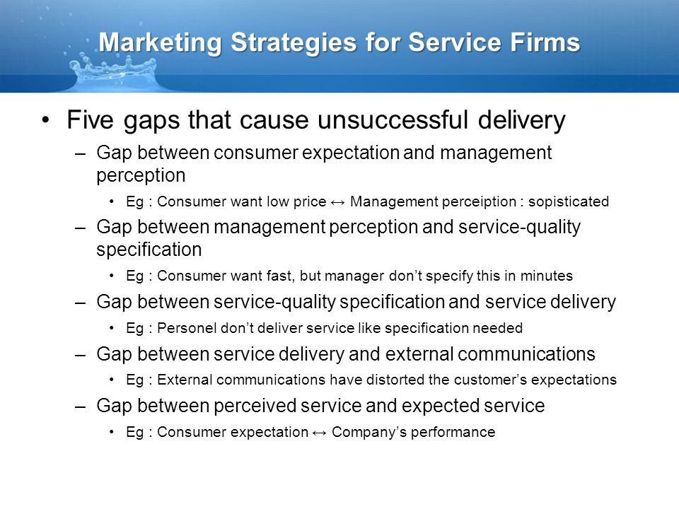 Marketing Strategies for Service Firms Five gaps that cause unsuccessful delivery –Gap between consumer expectation and management perception Eg : Con