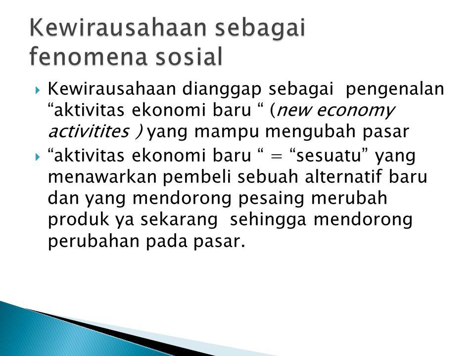  Kewirausahaan dianggap sebagai pengenalan aktivitas ekonomi baru (new economy activitites ) yang mampu mengubah pasar  aktivitas ekonomi baru = sesuatu yang menawarkan pembeli sebuah alternatif baru dan yang mendorong pesaing merubah produk ya sekarang sehingga mendorong perubahan pada pasar.