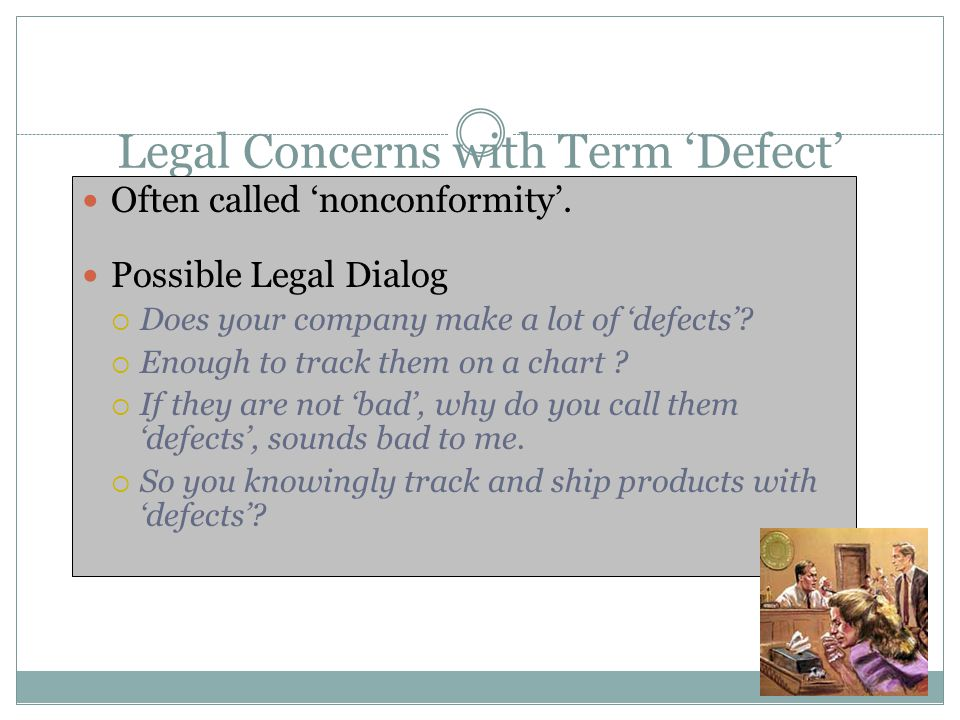 Legal Concerns with Term 'Defect' Often called 'nonconformity'. Possible Legal Dialog  Does your company make a lot of 'defects'?  Enough to track t