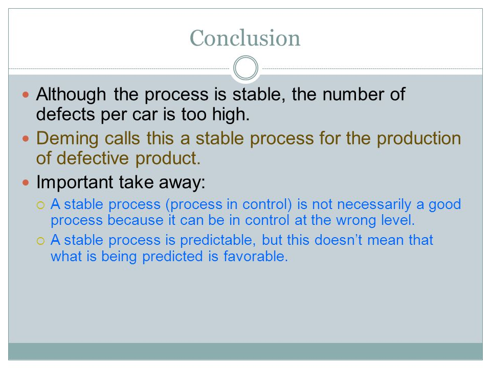 Conclusion Although the process is stable, the number of defects per car is too high. Deming calls this a stable process for the production of defecti
