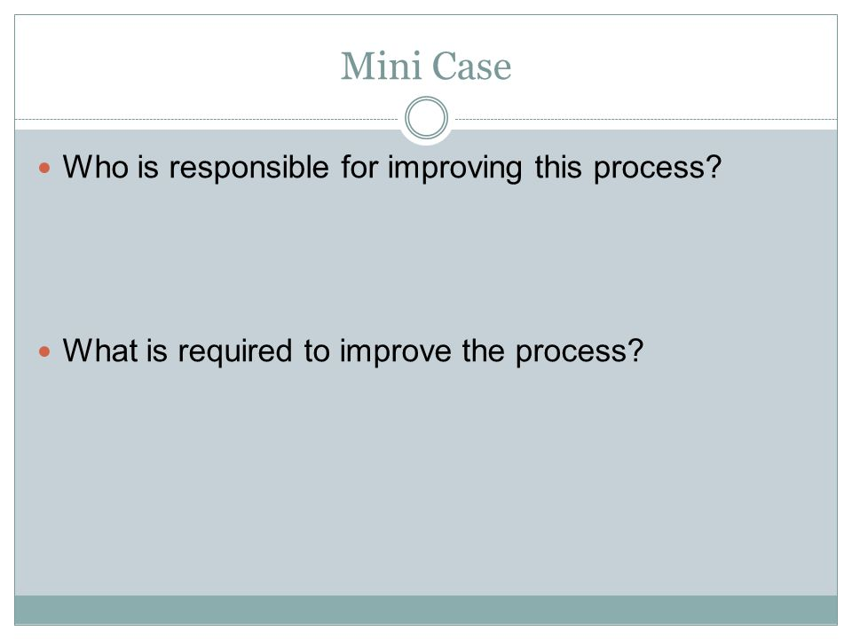 Mini Case Who is responsible for improving this process? What is required to improve the process?
