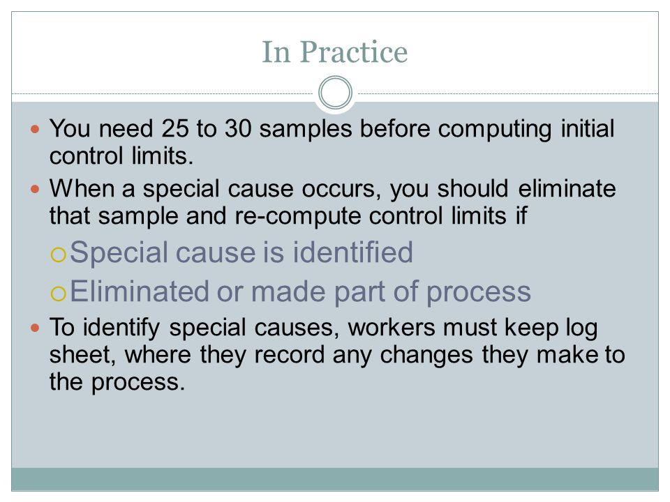 In Practice You need 25 to 30 samples before computing initial control limits. When a special cause occurs, you should eliminate that sample and re-co