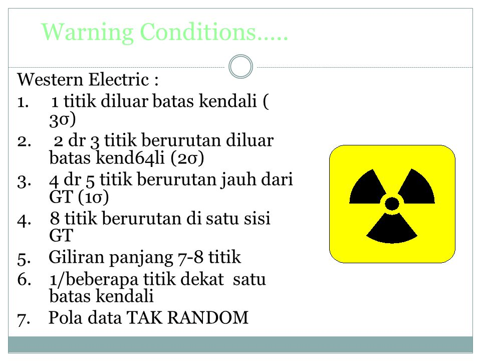 Warning Conditions….. Western Electric : 1. 1 titik diluar batas kendali ( 3σ) 2. 2 dr 3 titik berurutan diluar batas kend64li (2σ) 3. 4 dr 5 titik be