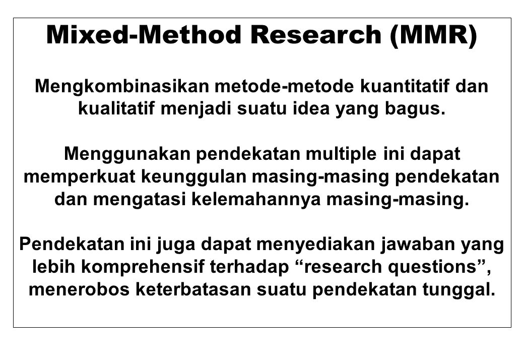 Mixed-Method Research (MMR) Mengkombinasikan metode-metode kuantitatif dan kualitatif menjadi suatu idea yang bagus. Menggunakan pendekatan multiple i