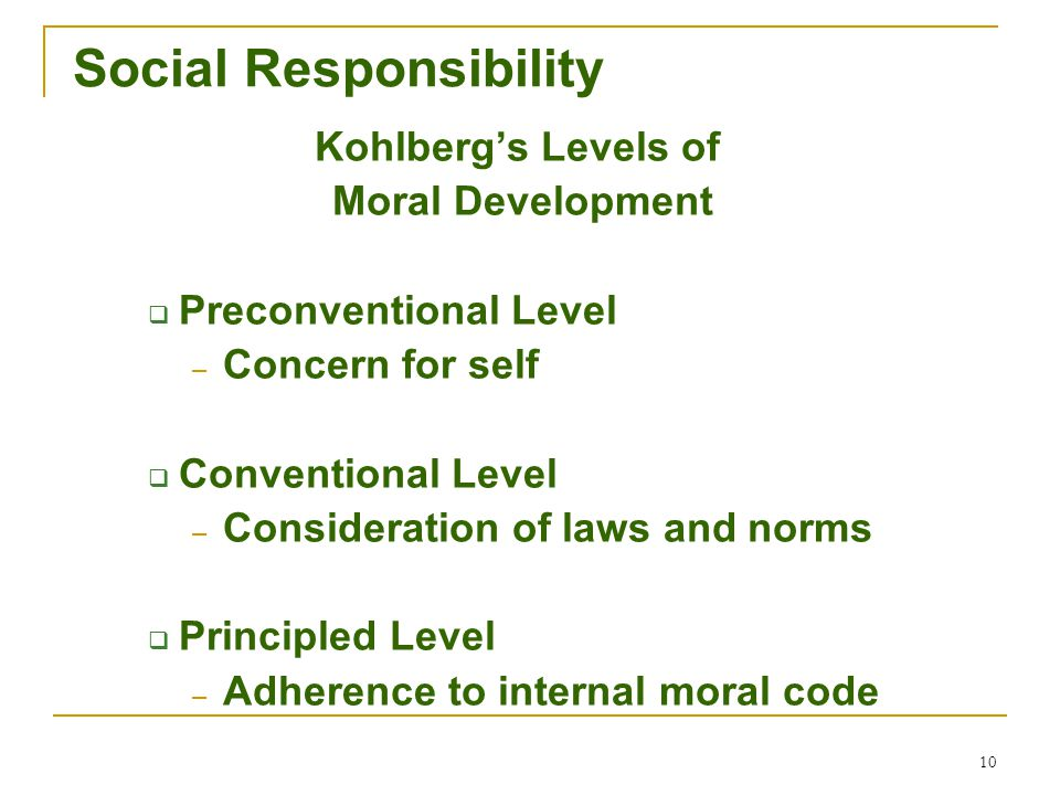10 Social Responsibility Kohlberg's Levels of Moral Development  Preconventional Level – Concern for self  Conventional Level – Consideration of law