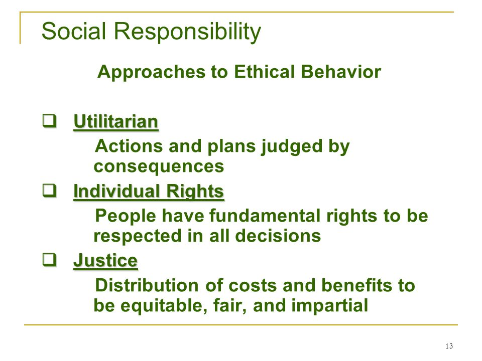 13 Social Responsibility Approaches to Ethical Behavior  Utilitarian Actions and plans judged by consequences  Individual Rights People have fundame