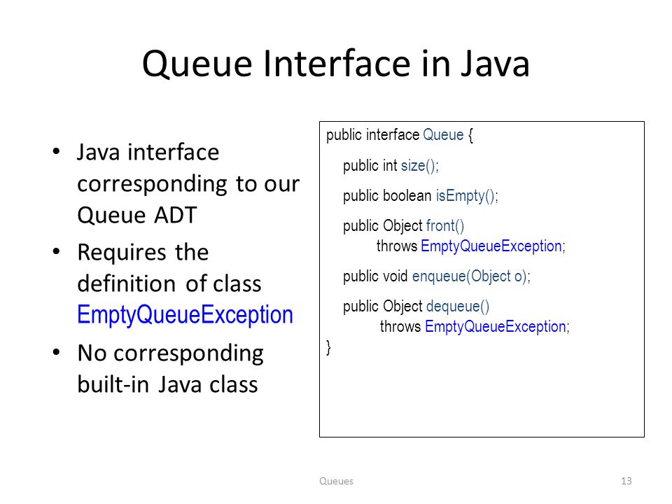 Queues13 Queue Interface in Java Java interface corresponding to our Queue ADT Requires the definition of class EmptyQueueException No corresponding b