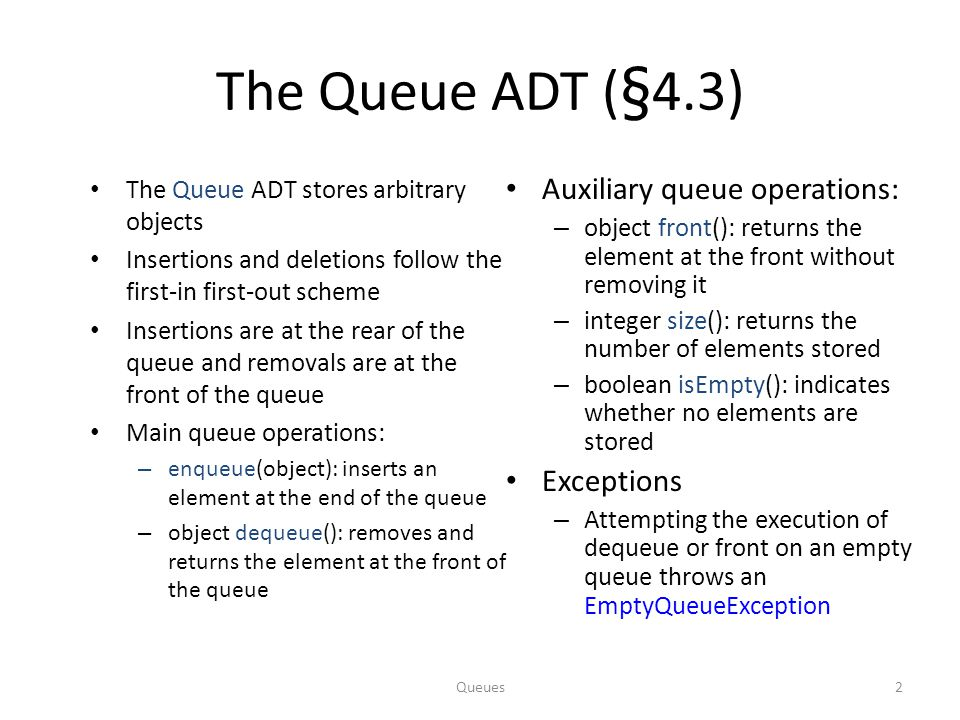Queues13 Queue Interface in Java Java interface corresponding to our Queue ADT Requires the definition of class EmptyQueueException No corresponding built-in Java class public interface Queue { public int size(); public boolean isEmpty(); public Object front() throws EmptyQueueException; public void enqueue(Object o); public Object dequeue() throws EmptyQueueException; }
