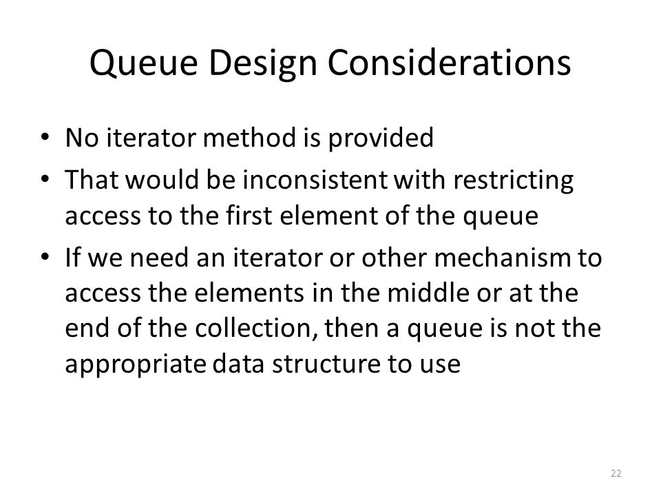 22 Queue Design Considerations No iterator method is provided That would be inconsistent with restricting access to the first element of the queue If we need an iterator or other mechanism to access the elements in the middle or at the end of the collection, then a queue is not the appropriate data structure to use