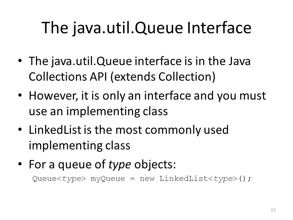 23 The java.util.Queue Interface The java.util.Queue interface is in the Java Collections API (extends Collection) However, it is only an interface an