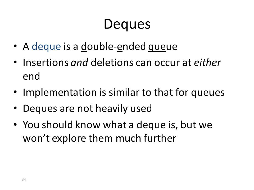 34 Deques A deque is a double-ended queue Insertions and deletions can occur at either end Implementation is similar to that for queues Deques are not