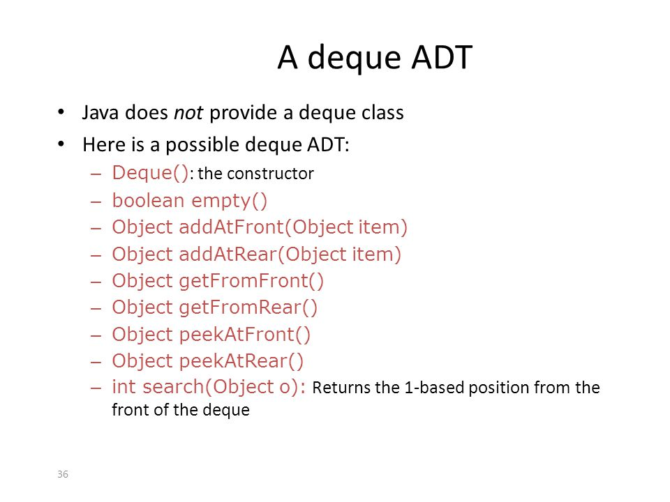 36 A deque ADT Java does not provide a deque class Here is a possible deque ADT: – Deque() : the constructor – boolean empty() – Object addAtFront(Obj