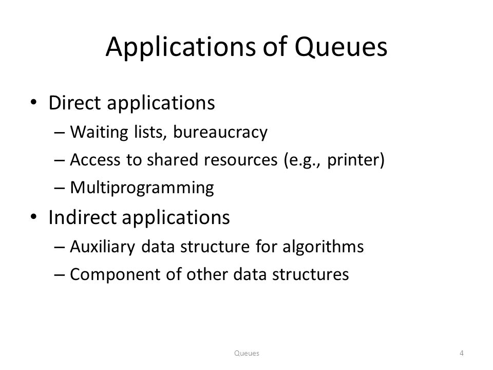 Queues4 Applications of Queues Direct applications – Waiting lists, bureaucracy – Access to shared resources (e.g., printer) – Multiprogramming Indirect applications – Auxiliary data structure for algorithms – Component of other data structures