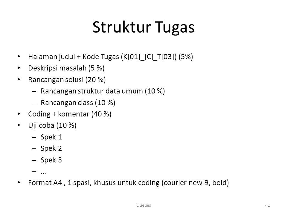 Struktur Tugas Halaman judul + Kode Tugas (K[01]_[C]_T[03]) (5%) Deskripsi masalah (5 %) Rancangan solusi (20 %) – Rancangan struktur data umum (10 %) – Rancangan class (10 %) Coding + komentar (40 %) Uji coba (10 %) – Spek 1 – Spek 2 – Spek 3 – … Format A4, 1 spasi, khusus untuk coding (courier new 9, bold) Queues41