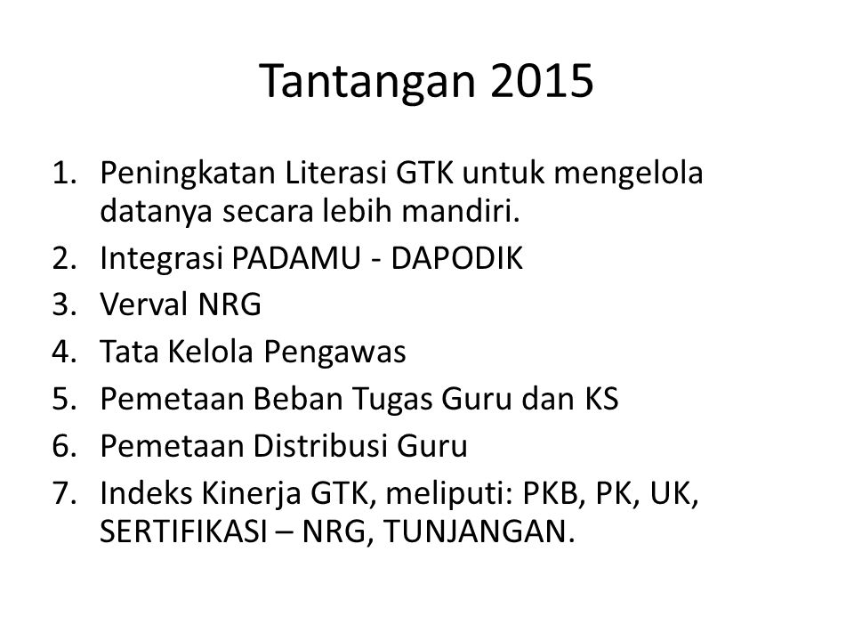 Tantangan 2015 1.Peningkatan Literasi GTK untuk mengelola datanya secara lebih mandiri. 2.Integrasi PADAMU - DAPODIK 3.Verval NRG 4.Tata Kelola Pengaw
