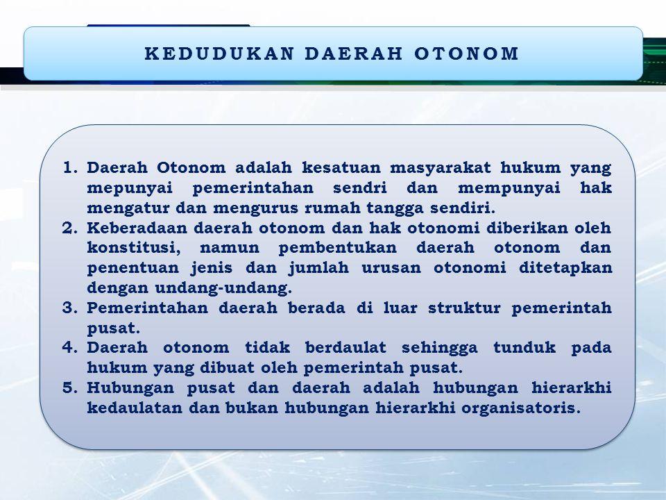 KEDUDUKAN DAERAH OTONOM 1.Daerah Otonom adalah kesatuan masyarakat hukum yang mepunyai pemerintahan sendri dan mempunyai hak mengatur dan mengurus rumah tangga sendiri.