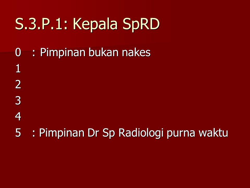S.3.P.1: Kepala SpRD 0:Pimpinan bukan nakes 1234 5: Pimpinan Dr Sp Radiologi purna waktu