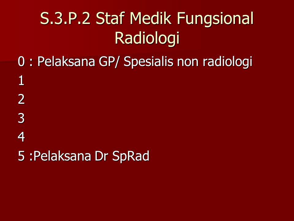 S.3.P.2 Staf Medik Fungsional Radiologi 0: Pelaksana GP/ Spesialis non radiologi 1234 5:Pelaksana Dr SpRad