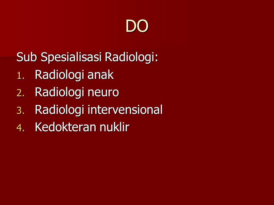DO Sub Spesialisasi Radiologi: 1. Radiologi anak 2. Radiologi neuro 3. Radiologi intervensional 4. Kedokteran nuklir