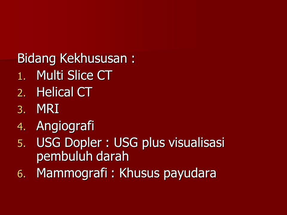 Bidang Kekhususan : 1. Multi Slice CT 2. Helical CT 3. MRI 4. Angiografi 5. USG Dopler : USG plus visualisasi pembuluh darah 6. Mammografi : Khusus pa