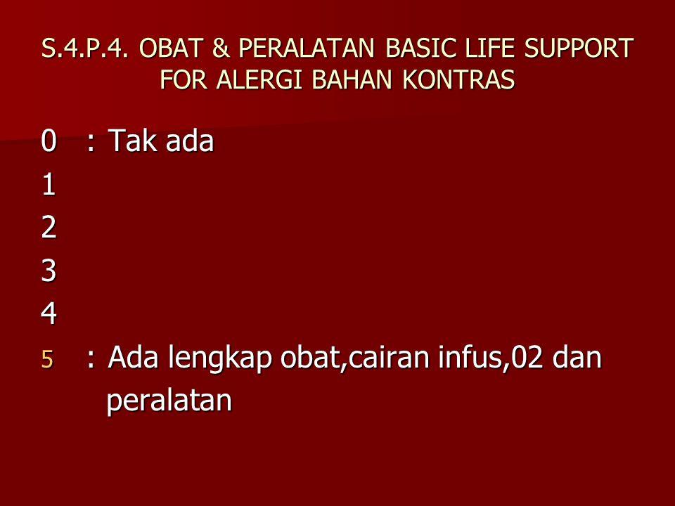S.4.P.4. OBAT & PERALATAN BASIC LIFE SUPPORT FOR ALERGI BAHAN KONTRAS 0:Tak ada 1234 5 :Ada lengkap obat,cairan infus,02 dan peralatan peralatan