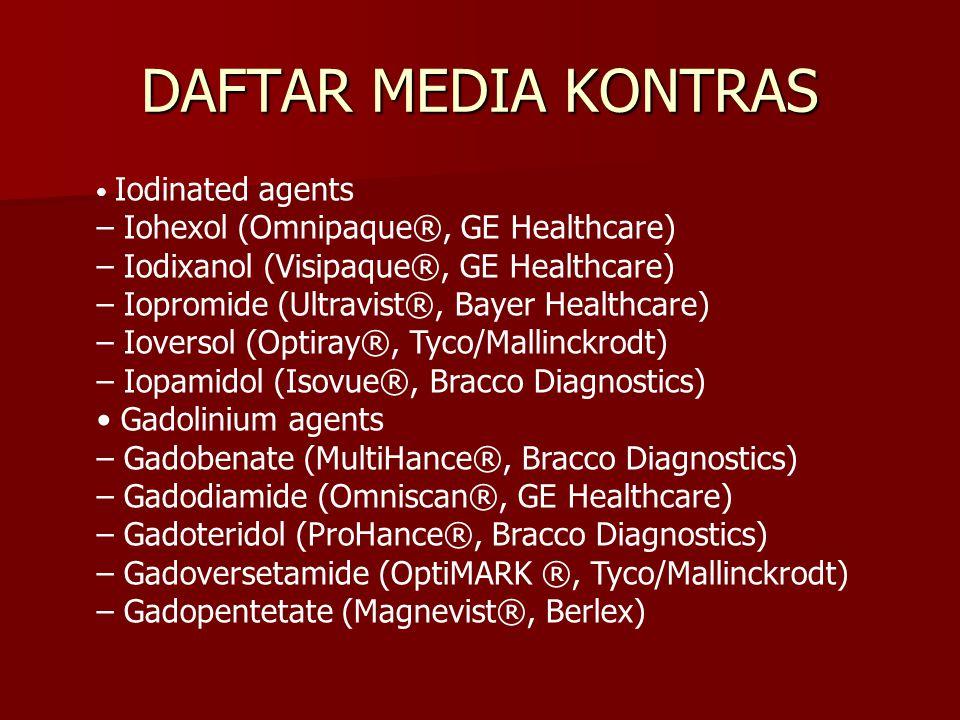 DAFTAR MEDIA KONTRAS Iodinated agents – Iohexol (Omnipaque®, GE Healthcare) – Iodixanol (Visipaque®, GE Healthcare) – Iopromide (Ultravist®, Bayer Hea