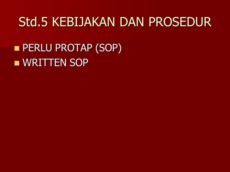 Std.5 KEBIJAKAN DAN PROSEDUR PERLU PROTAP (SOP) PERLU PROTAP (SOP) WRITTEN SOP WRITTEN SOP