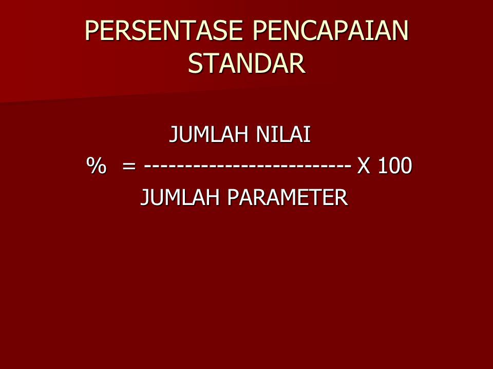 PERSENTASE PENCAPAIAN STANDAR JUMLAH NILAI JUMLAH NILAI % = -------------------------- X 100 % = -------------------------- X 100 JUMLAH PARAMETER JUM