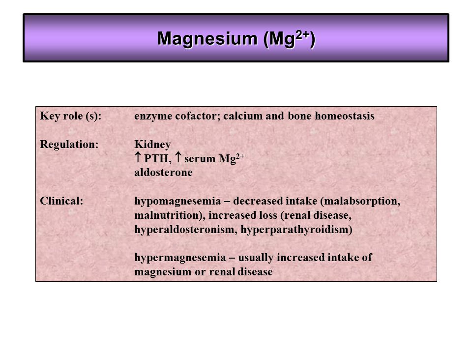 Magnesium (Mg 2+ ) Key role (s): enzyme cofactor; calcium and bone homeostasis Regulation: Kidney  PTH,  serum Mg 2+ aldosterone Clinical:hypomagnes