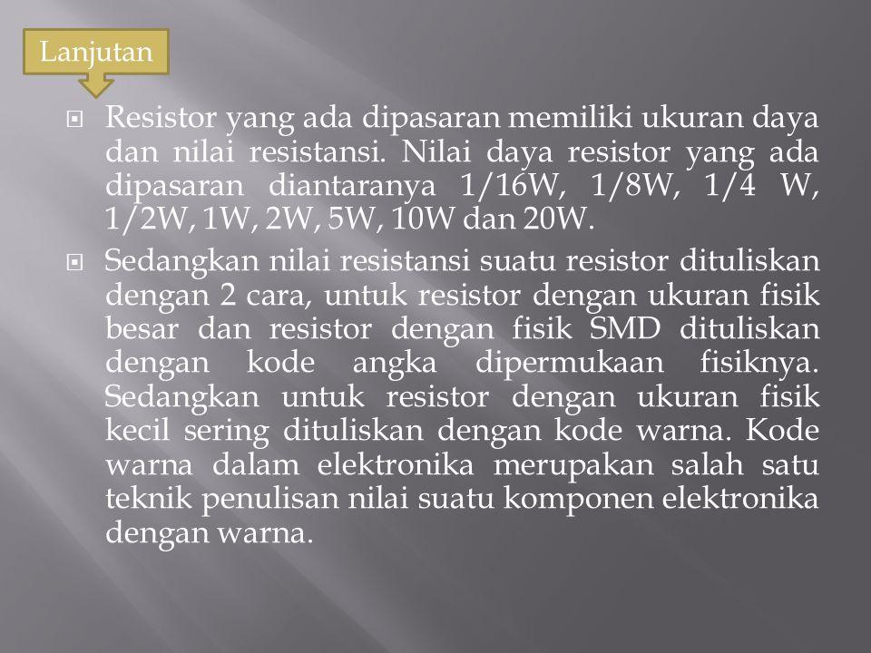  Resistor yang ada dipasaran memiliki ukuran daya dan nilai resistansi. Nilai daya resistor yang ada dipasaran diantaranya 1/16W, 1/8W, 1/4 W, 1/2W,
