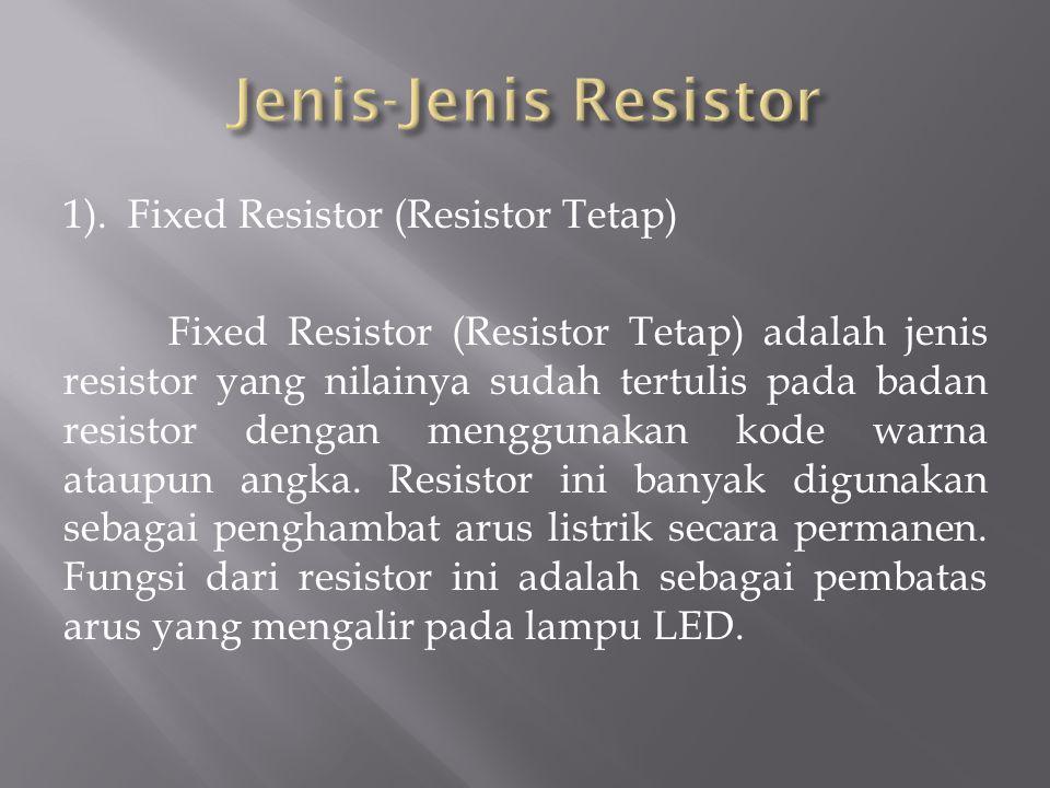 1). Fixed Resistor (Resistor Tetap) Fixed Resistor (Resistor Tetap) adalah jenis resistor yang nilainya sudah tertulis pada badan resistor dengan meng