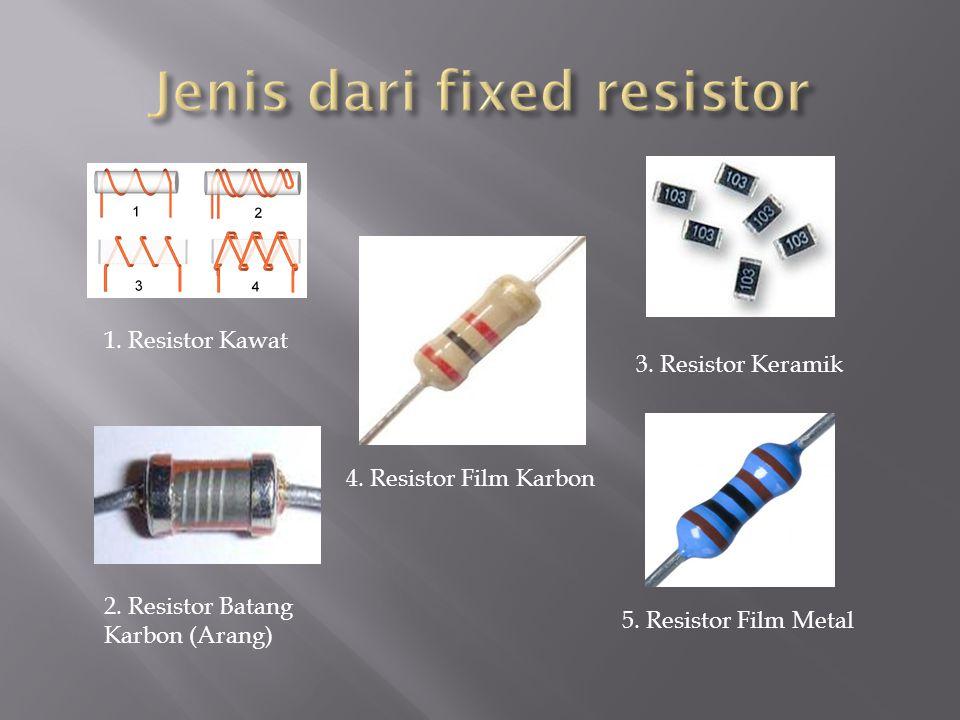 1. Resistor Kawat 2. Resistor Batang Karbon (Arang) 3. Resistor Keramik 4. Resistor Film Karbon 5. Resistor Film Metal