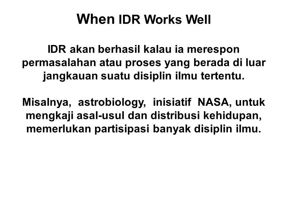When IDR Works Well IDR akan berhasil kalau ia merespon permasalahan atau proses yang berada di luar jangkauan suatu disiplin ilmu tertentu. Misalnya,