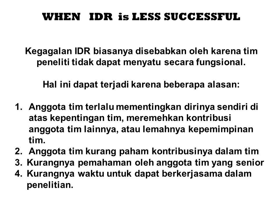 WHEN IDR is LESS SUCCESSFUL Kegagalan IDR biasanya disebabkan oleh karena tim peneliti tidak dapat menyatu secara fungsional. Hal ini dapat terjadi ka