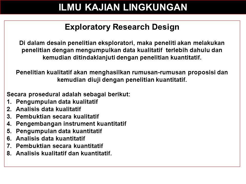 ILMU KAJIAN LINGKUNGAN Exploratory Research Design Di dalam desain penelitian eksploratori, maka peneliti akan melakukan penelitian dengan mengumpulka