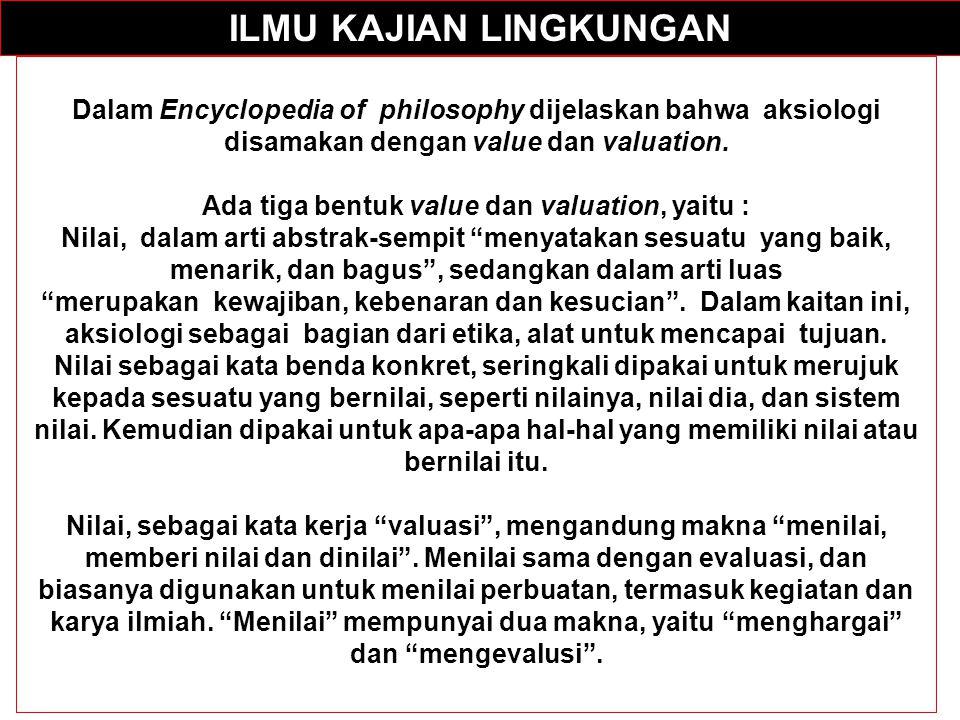 ILMU KAJIAN LINGKUNGAN Dalam Encyclopedia of philosophy dijelaskan bahwa aksiologi disamakan dengan value dan valuation. Ada tiga bentuk value dan val