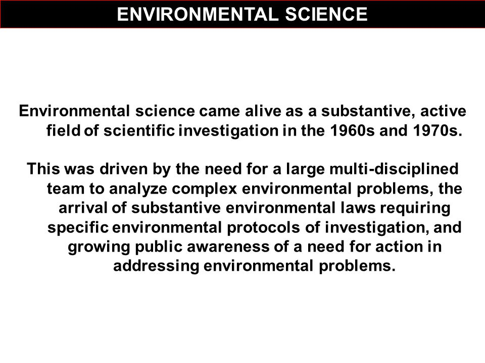 Environmental science came alive as a substantive, active field of scientific investigation in the 1960s and 1970s. This was driven by the need for a
