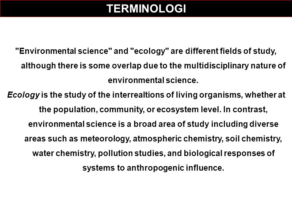 Environmental science and ecology are different fields of study, although there is some overlap due to the multidisciplinary nature of environmental science.