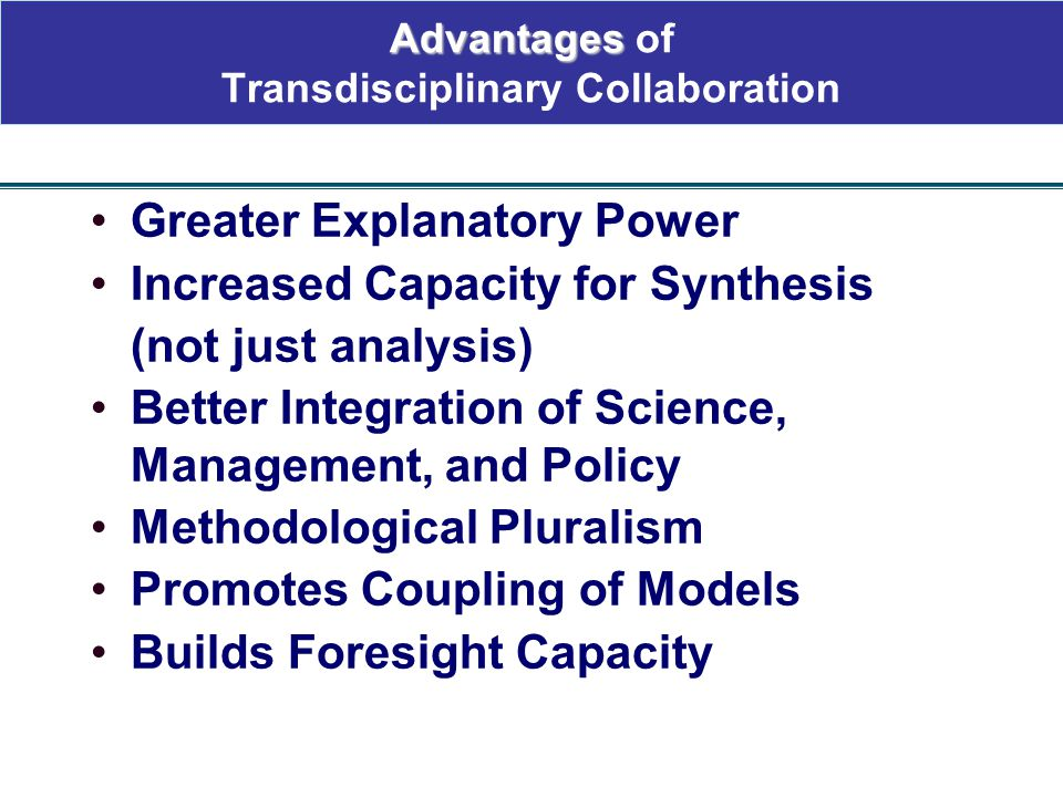 Advantages Advantages of Transdisciplinary Collaboration Greater Explanatory Power Increased Capacity for Synthesis (not just analysis) Better Integra