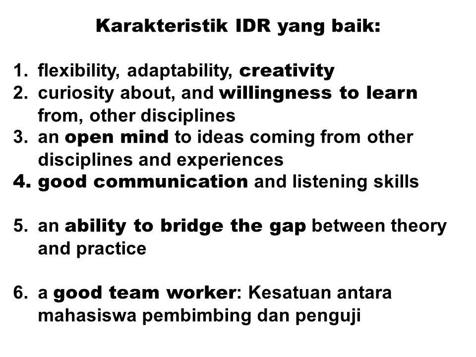 Karakteristik IDR yang baik: 1.flexibility, adaptability, creativity 2.curiosity about, and willingness to learn from, other disciplines 3.an open min