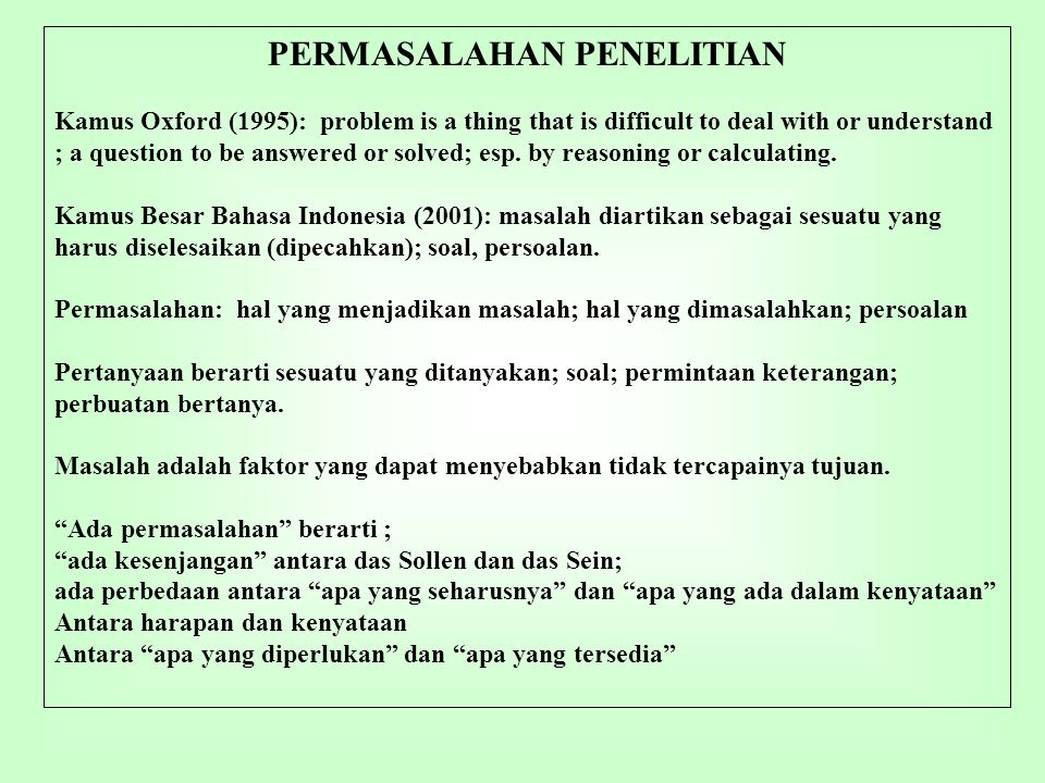 PERMASALAHAN PENELITIAN Kamus Oxford (1995): problem is a thing that is difficult to deal with or understand ; a question to be answered or solved; esp.